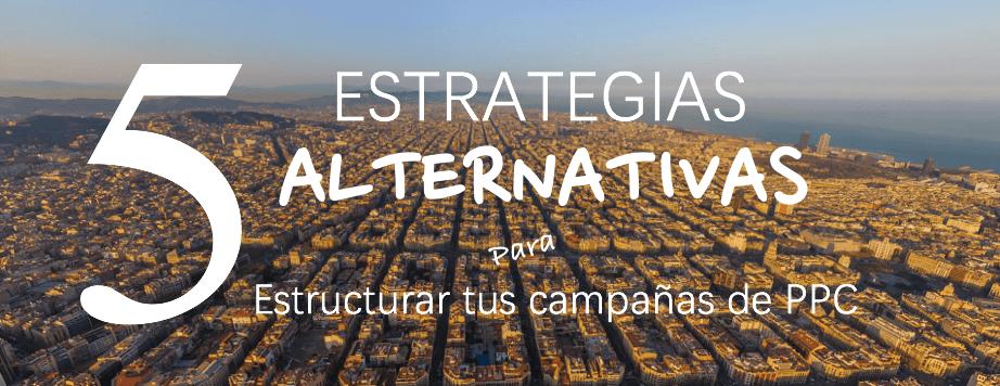 5 Estrategias alternativas para Estructurar tus campañas de PPC