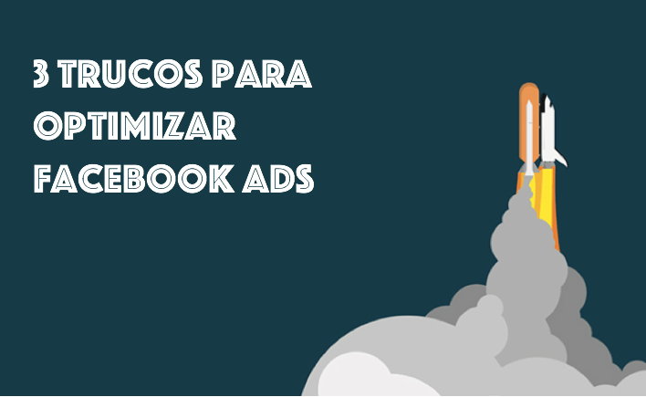 3 Trucos para optimizar Facebook Ads