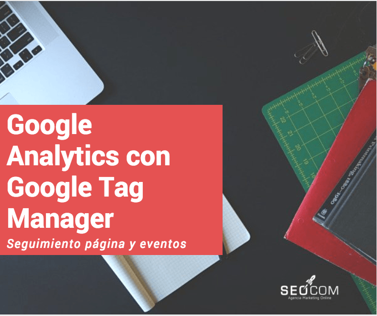 Configurar Google Analytics en Google Tag Manager (seguimiento páginas y eventos)
